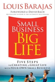 Small Business, Big Life - Five Steps to Creating a Great Life with Your Own Small Business ebook by Louis Barajas