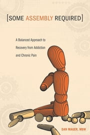 Some Assembly Required - A Balanced Approach to Recovery from Addiction and Chronic Pain ebook by Dan Mager