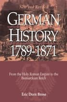 German History 1789-1871 - From the Holy Roman Empire to the Bismarckian Reich ebook by