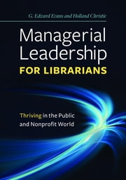 Managerial Leadership for Librarians: Thriving in the Public and Nonprofit World ebook by G. Edward Evans, Holland Christie