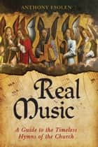 Real Music - A Guide to the Timeless Hymns of the Church ebook by Anthony Esolen