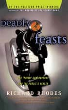 Deadly Feasts - Tracking The Secrets Of A Terrifying New Plague ebook by Richard Rhodes