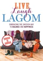 Live Laugh Lagom - Enough Is Enough--Embracing the Swedish Way to Balance and Happiness ebook by Lola A. Åkerström