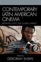 Contemporary Latin American Cinema - Breaking into the Global Market ebook by Deborah Shaw