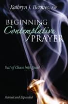 Beginning Contemplative Prayer - Out of Chaos Into Quiet ebook by Kathryn J. Hermes, FSP