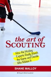 The Art of Scouting - How The Hockey Experts Really Watch The Game and Decide Who Makes It ebook by Shane Malloy,Brian Burke