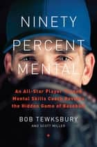 Ninety Percent Mental - An All-Star Player Turned Mental Skills Coach Reveals the Hidden Game of Baseball eBook by Bob Tewksbury