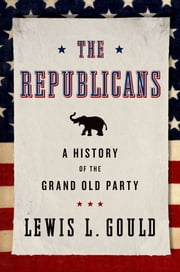 The Republicans - A History of the Grand Old Party ebook by Lewis L. Gould