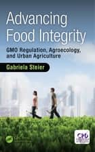 Advancing Food Integrity - GMO Regulation, Agroecology, and Urban Agriculture ebook by Gabriela Steier