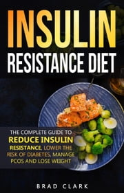 The Insulin Resistance Diet: The Complete Guide to Reduce Insulin Resistance, Lower the Risk of Diabetes, Manage PCOS, and Lose Weight ebook by Brad Clark