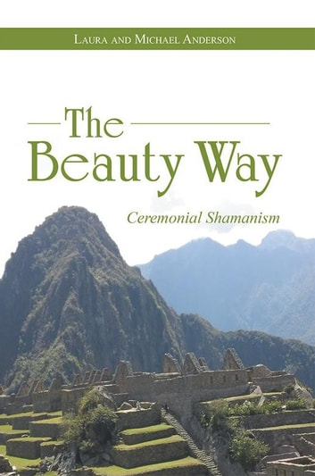 The Beauty Way - Ceremonial Shamanism ebook by Michael Anderson,Laura Anderson
