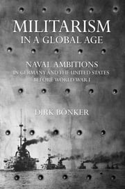 Militarism in a Global Age - Naval Ambitions in Germany and the United States before World War I ebook by Dirk Bönker