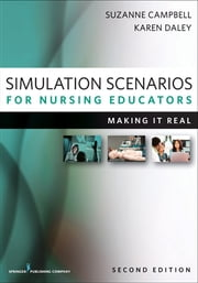 Simulation Scenarios for Nursing Educators, Second Edition - Making It Real ebook by Suzanne Campbell PhD, APRN-C, IBCLC,Karen Daley PhD, RN
