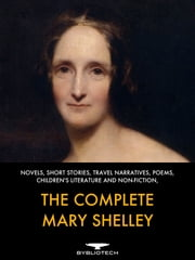 The Complete Mary Shelley - Novels, Short-Stories, Travel Narratives, Poems, Children's Literature and Non-Fiction ebook by Mary Shelley