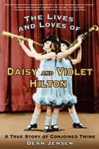 The Lives and Loves of Daisy and Violet Hilton ebook by Dean Jensen