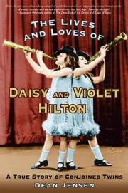 The Lives and Loves of Daisy and Violet Hilton - A True Story of Conjoined Twins ebook by Dean Jensen