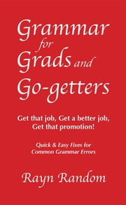 Grammar for Grads and Go-getters: Get that job, Get a better job, Get that promotion! Quick and Easy Fixes for Common Grammar Errors ebook by Rayn Random