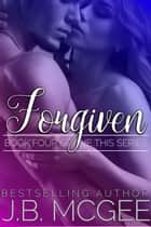 Forgiven - This, #4 ebook by J.B. McGee