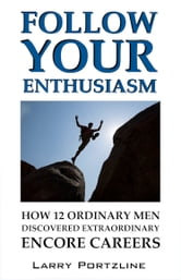 Follow Your Enthusiasm - How 12 Ordinary Men Discovered Extraordinary Encore Careers ebook by Larry Portzline