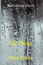 The Things I Once Knew ebook by Adrianna Davis