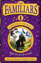 The Familiars: Circle of Heroes ebook by Adam Epstein, Andrew Jacobson
