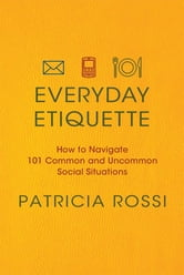 Everyday Etiquette - How to Navigate 101 Common and Uncommon Social Situations ebook by Patricia Rossi