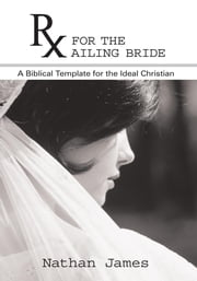 RX for the Ailing Bride - A Biblical Template for the Ideal Christian ebook by Nathan James