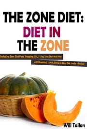The Zone Diet: Diet in the Zone! Including Zone Diet Food Shopping List, 7 Day Zone Diet Meals Plan with Breakfast, Lunch, Dinner & Zone Diet Snacks + Recipes ebook by Will Tallon