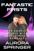 Fantastic Firsts - Four Complete Novels with Adventure and Romance ebook by