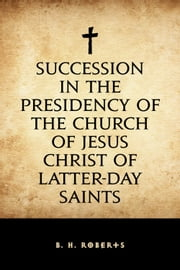 Succession in the Presidency of The Church of Jesus Christ of Latter-Day Saints ebook by B. H. Roberts