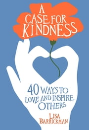 A Case for Kindness - 44 Ways to Love and Inspire Others ebook by Barrickman