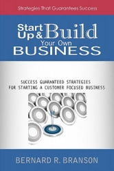 Start Up & Build Your Own Business - Success Guaranteed Strategies For Starting A Customer Focused Business ebook by Bernard R. Branson