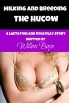 Milking and Breeding the Hucow - A Lactation and Role Play Story ebook by Willow Baye
