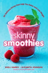 Skinny Smoothies - 101 Delicious Drinks that Help You Detox and Lose Weight ebook by Shell Harris,Elizabeth Johnson