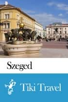 Szeged (Hungary) Travel Guide - Tiki Travel ebook by Tiki Travel