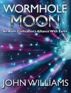 Wormhole Moon - An Alien Civilization's Alliance With Earth ebook by John Williams