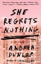 She Regrets Nothing - A Novel ebook by Andrea Dunlop