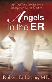 Angels in the ER - Inspiring True Stories from an Emergency Room Doctor ebook by Robert D. Lesslie