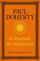 A Murder in Macedon (Alexander the Great Mysteries, Book 1) - Intrigue and murder in Ancient Greece ebook by Paul Doherty