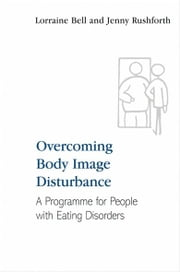 Overcoming Body Image Disturbance - A Programme for People with Eating Disorders ebook by Lorraine Bell,Jenny Rushforth