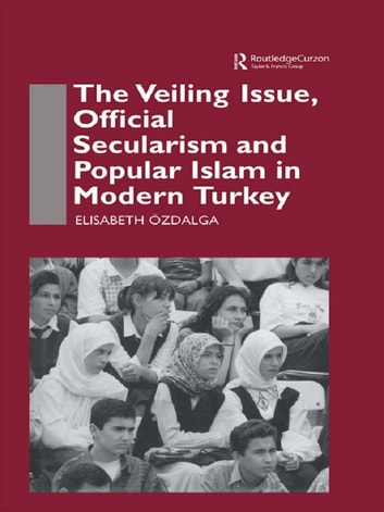 The Veiling Issue, Official Secularism and Popular Islam in Modern Turkey ebook by Elisabeth Ozdalga
