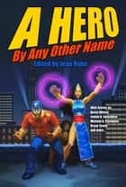 A Hero by Any Other Name ebook by Aaron Allston,Michael A. Stackpole,Jean Rabe