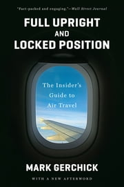 Full Upright and Locked Position: Not-So-Comfortable Truths about Air Travel Today ebook by Mark Gerchick