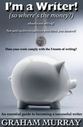 I'm a Writer! (so where's the money?) ebook by Graham Murray