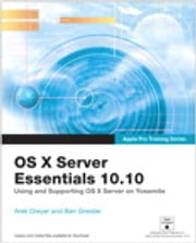 Apple Pro Training Series - OS X Server Essentials 10.10: Using and Supporting OS X Server on Yosemite ebook by Arek Dreyer,Ben Greisler