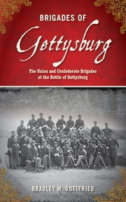 Brigades of Gettysburg - The Union and Confederate Brigades at the Battle of Gettysburg ebook by Bradley M. Gottfried