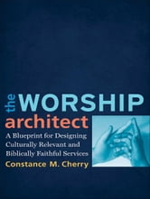 Worship Architect, The - A Blueprint for Designing Culturally Relevant and Biblically Faithful Services ebook by Constance M. Cherry