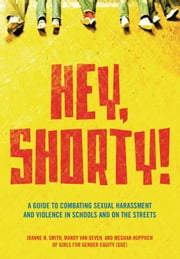 Hey, Shorty! - A Guide to Combating Sexual Harassment and Violence in Schools and on the Streets ebook by Girls for Gender Equity,Joanne Smith,Meghan Huppuch,Mandy Van Deven