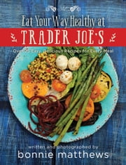 The Eat Your Way Healthy at Trader Joe's Cookbook - Over 75 Easy, Delicious Recipes for Every Meal ebook by Bonnie Matthews