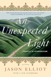 An Unexpected Light - Travels in Afghanistan ebook by Jason Elliot